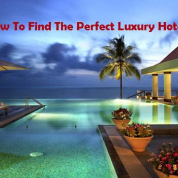 How To Find The Perfect Luxury Hotels