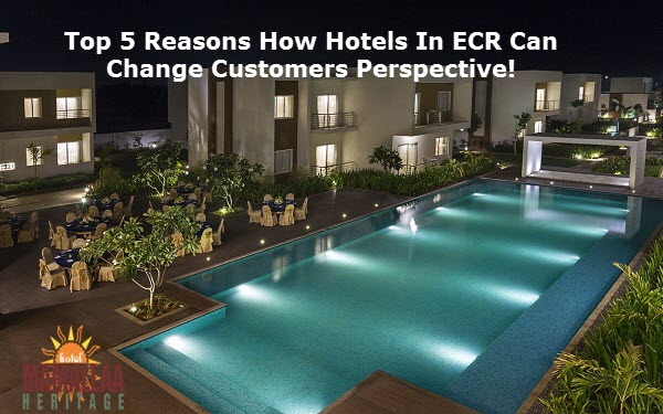 Top 5 Reasons How Hotels in ECR Can Change Customers Perspective!